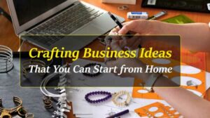 8 Crafting Business Ideas That You Can Start From Home