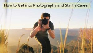How to Get into Photography and Start a Career: Guide For Beginners